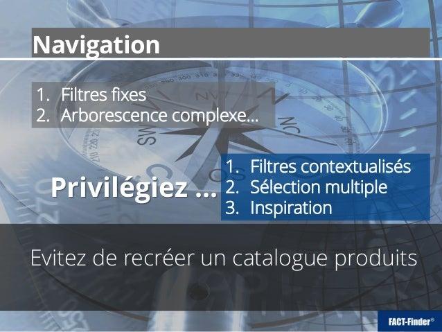 Navigation Evitez de recréer un catalogue produits 1. Filtres fixes 2. Arborescence complexe… 1. Filtres contextualisés 2....