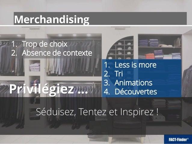 Merchandising Séduisez, Tentez et Inspirez ! 1. Trop de choix 2. Absence de contexte 1. Less is more 2. Tri 3. Animations ...