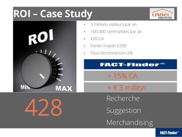  5 millions visiteurs par an  100 000 commandes par an  €20 CA  Panier moyen €200  Taux de conversion 2% ROI – Case S...