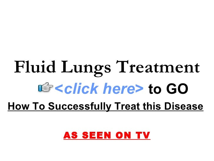 How To Successfully Treat this Disease   AS SEEN ON TV Fluid Lungs Treatment < click here >   to   GO