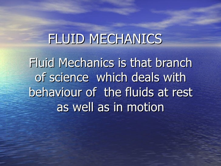 FLUID MECHANICS Fluid Mechanics is that branch of science  which deals with behaviour of  the fluids at rest as well as in...