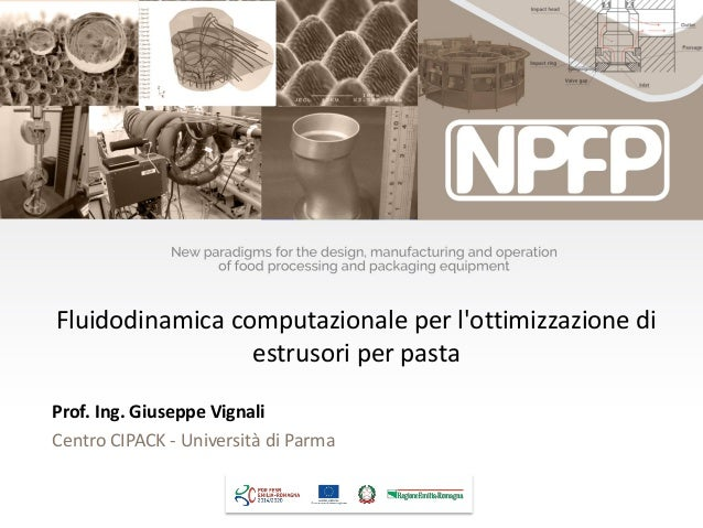 Prof. Ing. Giuseppe Vignali Centro CIPACK - Università di Parma Fluidodinamica computazionale per l'ottimizzazione di estr...