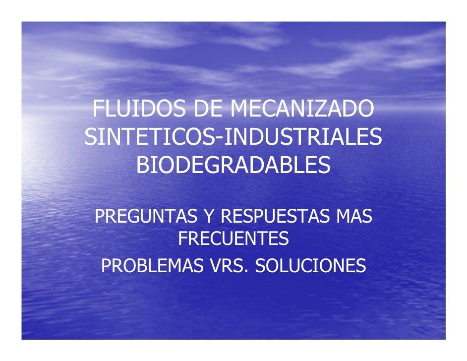 FLUIDOS DE MECANIZADO SINTETICOS-INDUSTRIALES     BIODEGRADABLES  PREGUNTAS Y RESPUESTAS MAS         FRECUENTES  PROBLEMAS...
