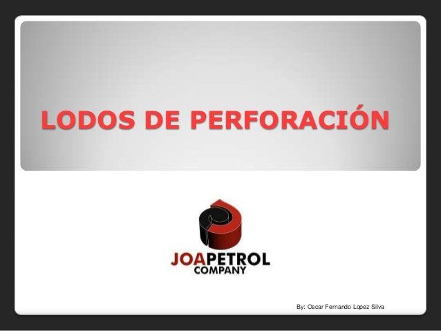 LODOS DE PERFORACIÓN              By: Oscar Fernando Lopez Silva