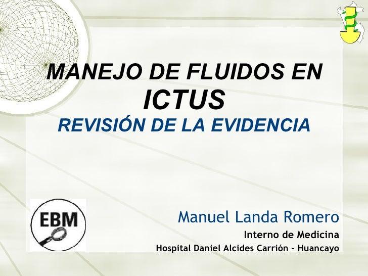 MANEJO DE FLUIDOS EN  ICTUS REVISIÓN DE LA EVIDENCIA Manuel Landa Romero Interno de Medicina Hospital Daniel Alcides Carri...