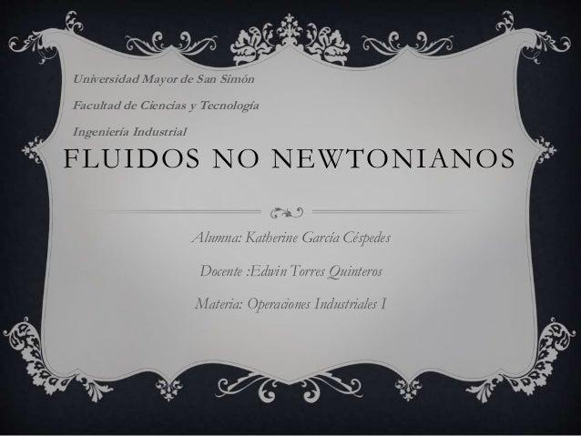 FLUIDOS NO NEWTONIANOS Alumna: Katherine García Céspedes Docente :Edwin Torres Quinteros Materia: Operaciones Industriales...