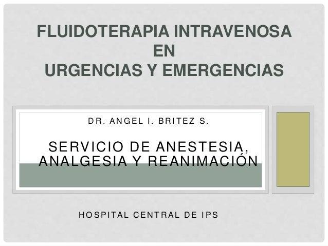 FLUIDOTERAPIA INTRAVENOSA  EN  URGENCIAS Y EMERGENCIAS  DR. ANGEL I . BRI T EZ S.  SERVICIO DE ANESTESIA,  ANALGESIA Y REA...