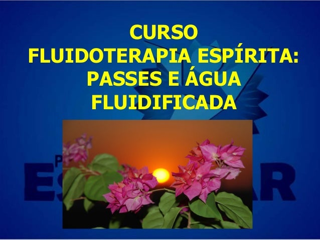 CURSO FLUIDOTERAPIA ESPÍRITA: PASSES E ÁGUA FLUIDIFICADA