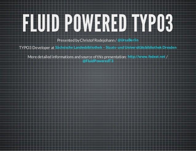 FLUID POWERED TYPO3Presented by Christof Rodejohann / TYPO3 Developer at @UrsaBerlin Sächsische Landesbibliothek – Staats-...