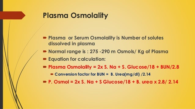 estimating osmolarity Plasma osmolality measures the body's electrolyte-water balance there are  several methods  calculated osmolarity = 2 na + 2 k + glucose + urea ( all in  mmol/l) to calculate plasma osmolality use the following equation (typical in the  us).