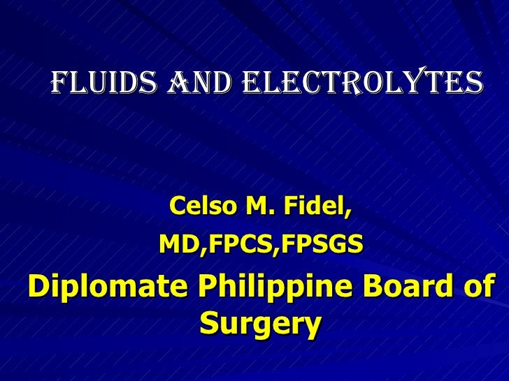 Celso M. Fidel, MD,FPCS,FPSGS Diplomate Philippine Board of Surgery FLUIDS AND ELECTROLYTES