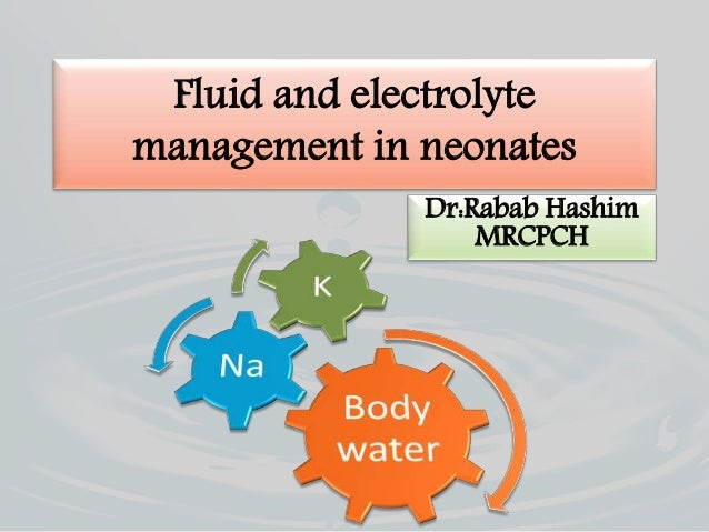 Fluid and electrolyte management in neonates Dr:Rabab Hashim MRCPCH