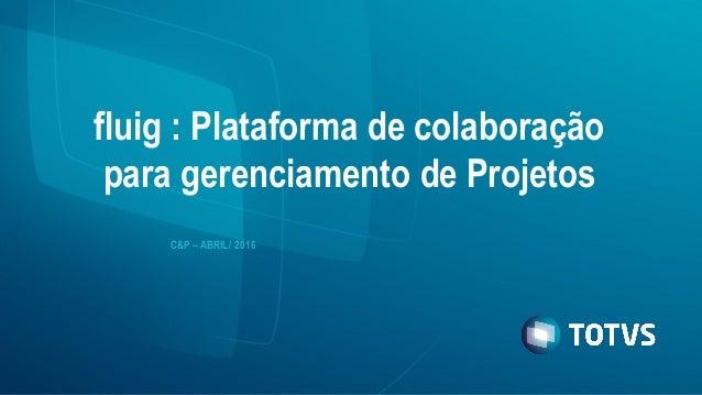 fluig : Plataforma de colaboração para gerenciamento de Projetos C&P – ABRIL/ 2016