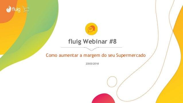 fluig Webinar #8 Como aumentar a margem do seu Supermercado 23/03/2016
