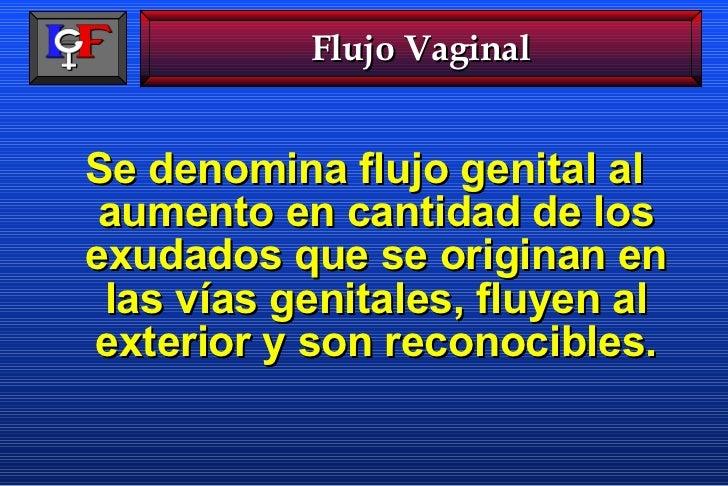 <ul><li>Se denomina flujo genital al aumento en cantidad de los exudados que se originan en las vías genitales, fluyen al ...