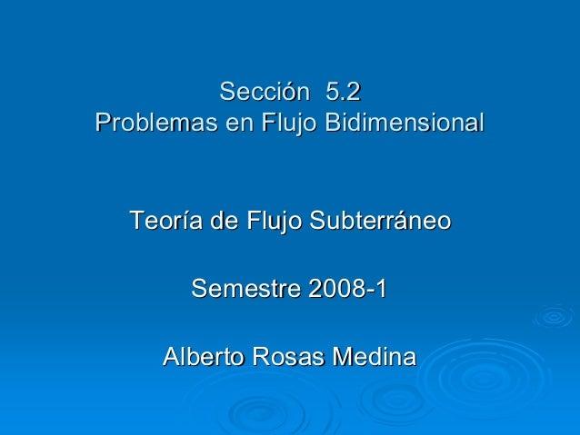 Sección 5.2 Problemas en Flujo Bidimensional  Teoría de Flujo Subterráneo Semestre 2008-1 Alberto Rosas Medina
