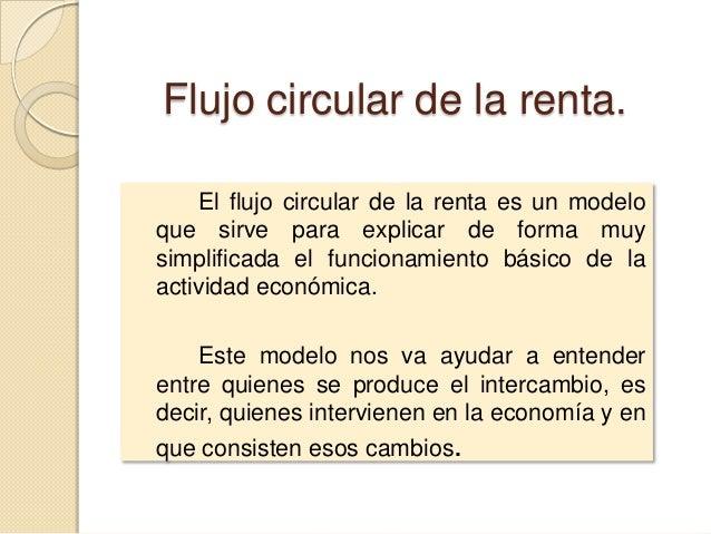 Flujo circular de la renta. El flujo circular de la renta es un modelo que sirve para explicar de forma muy simplificada e...