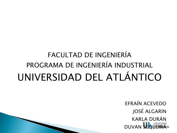 <ul><li>FACULTAD DE INGENIERÍA </li></ul><ul><li>PROGRAMA DE INGENIERÍA INDUSTRIAL </li></ul><ul><li>UNIVERSIDAD DEL ATLÁN...