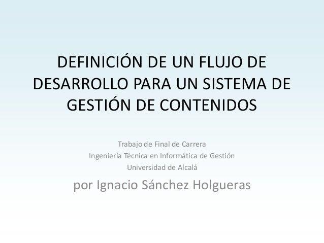 DEFINICIÓN DE UN FLUJO DE DESARROLLO PARA UN SISTEMA DE GESTIÓN DE CONTENIDOS Trabajo de Final de Carrera Ingeniería Técni...