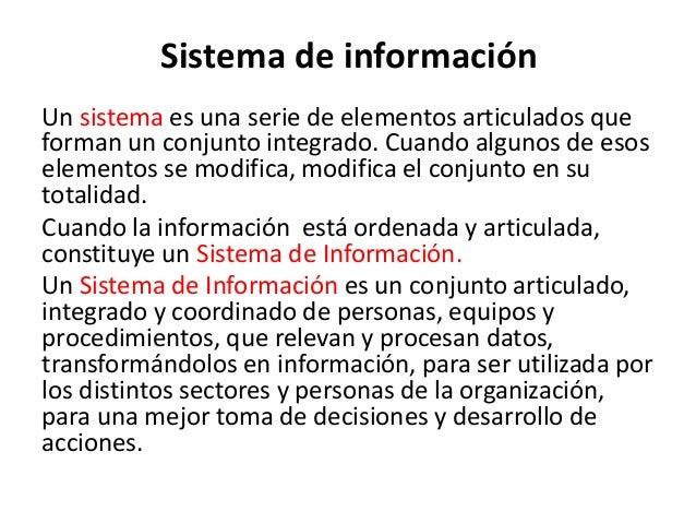 Sistema de información Un sistema es una serie de elementos articulados que forman un conjunto integrado. Cuando algunos d...