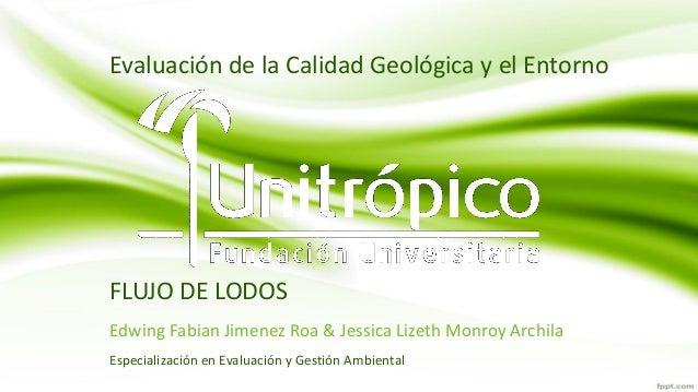 FLUJO DE LODOS Edwing Fabian Jimenez Roa & Jessica Lizeth Monroy Archila Evaluación de la Calidad Geológica y el Entorno E...