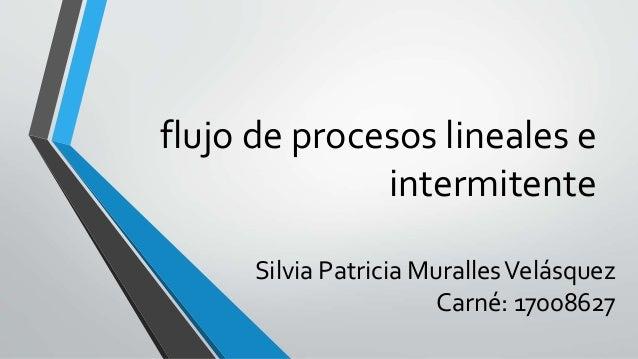 flujo de procesos lineales e intermitente Silvia Patricia MurallesVelásquez Carné: 17008627