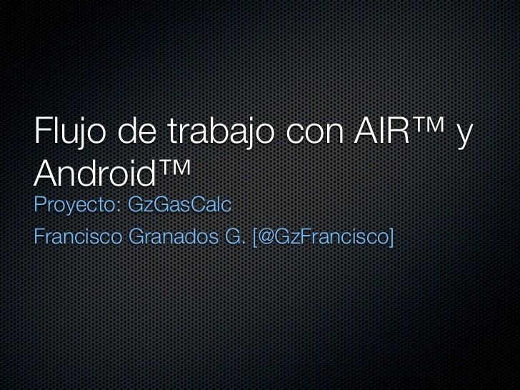 Flujo de trabajo con AIR™ yAndroid™Proyecto: GzGasCalcFrancisco Granados G. [@GzFrancisco]