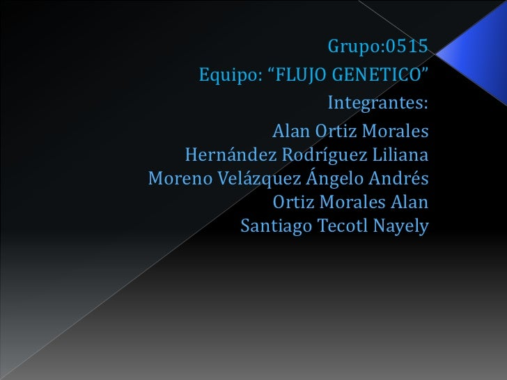 """Grupo:0515     Equipo: """"FLUJO GENETICO""""                     Integrantes:              Alan Ortiz Morales   Hernández Rodrí..."""