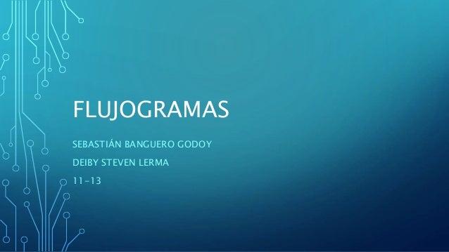 FLUJOGRAMAS SEBASTIÁN BANGUERO GODOY DEIBY STEVEN LERMA 11-13