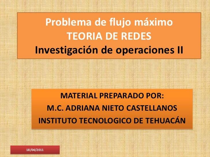 Problema de flujo máximo           TEORIA DE REDES    Investigación de operaciones II            MATERIAL PREPARADO POR:  ...