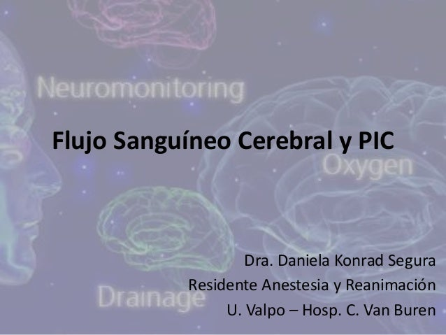 Flujo Sanguíneo Cerebral y PIC Dra. Daniela Konrad Segura Residente Anestesia y Reanimación U. Valpo – Hosp. C. Van Buren
