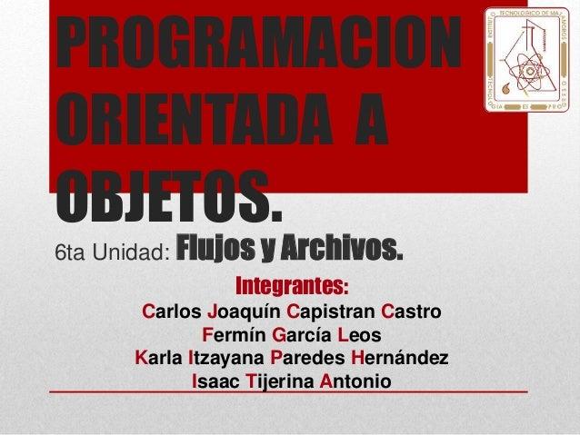 PROGRAMACION ORIENTADA A OBJETOS. 6ta Unidad: Flujos y Archivos. Integrantes: Carlos Joaquín Capistran Castro Fermín Garcí...