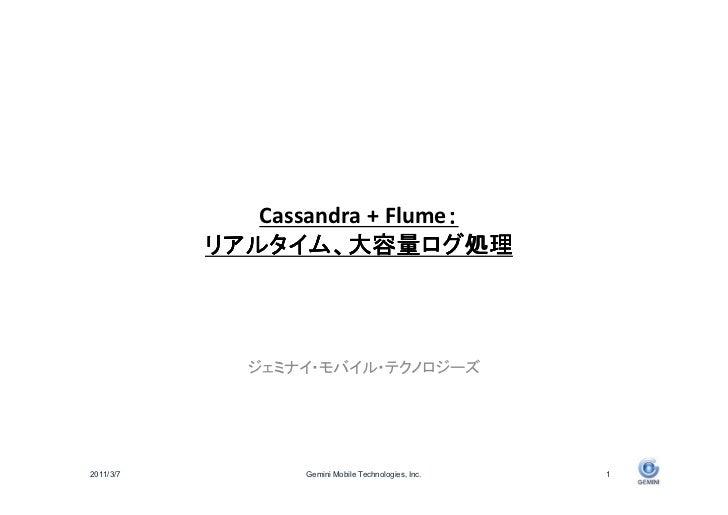 :              Cassandra + Flume:           リアルタイム、大容量ログ処理           リアルタイム、大容量ログ処理    ログ             ジェミナイ・モバイル・テクノロジーズ20...