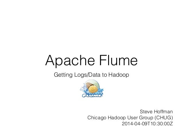 Apache Flume Getting Logs/Data to Hadoop Steve Hoffman Chicago Hadoop User Group (CHUG) 2014-04-09T10:30:00Z