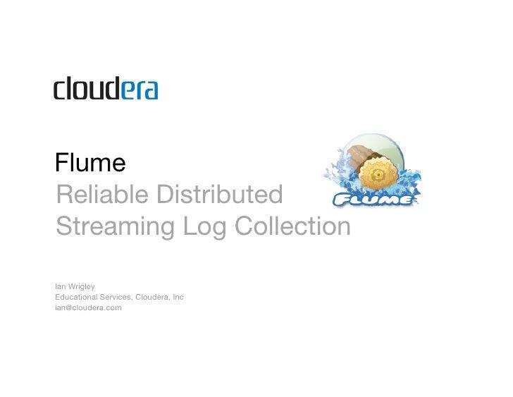 Flume Reliable Distributed Streaming Log Collection  Ian Wrigley Educational Services, Cloudera, Inc ian@cloudera.com