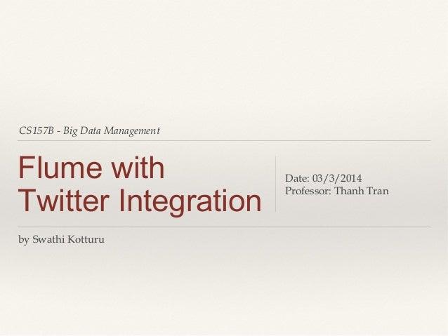 CS157B - Big Data Management Flume with Twitter Integration Date: 03/3/2014 Professor: Thanh Tran by Swathi Kotturu