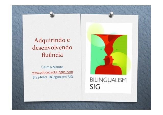 Adquirindo  e   desenvolvendo   fluência   Selma Moura www.educacaobilingue.com Braz-Tesol Bilingualism SIG