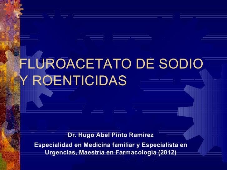 FLUROACETATO DE SODIOY ROENTICIDAS            Dr. Hugo Abel Pinto Ramírez Especialidad en Medicina familiar y Especialista...