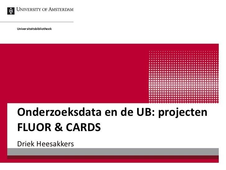 Onderzoeksdata en de UB: projecten FLUOR & CARDS Driek Heesakkers Universiteitsbibliotheek