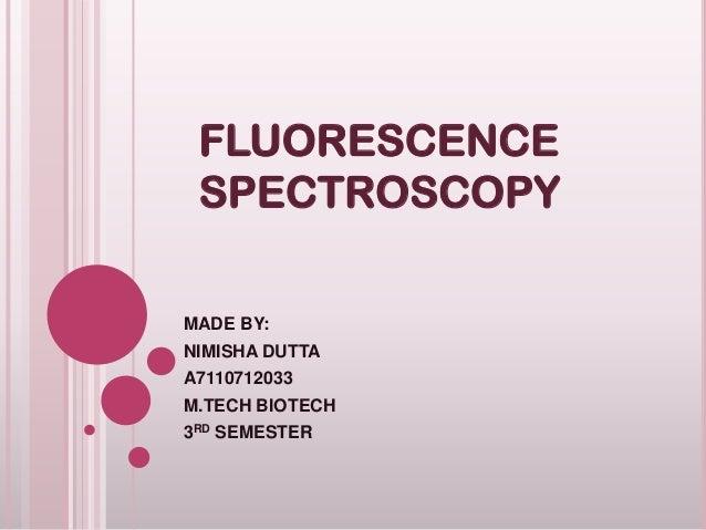 FLUORESCENCE SPECTROSCOPY MADE BY: NIMISHA DUTTA A7110712033 M.TECH BIOTECH  3RD SEMESTER
