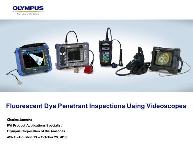 Fluorescent Dye Penetrant Inspections Using Videoscopes Charles Janecka RVI Product Applications Specialist Olympus Corpor...