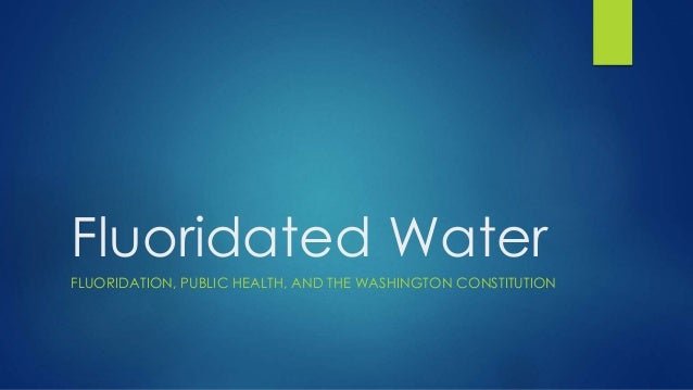 Fluoridated Water FLUORIDATION, PUBLIC HEALTH, AND THE WASHINGTON CONSTITUTION