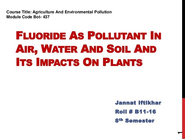 FLUORIDE AS POLLUTANT IN AIR, WATER AND SOIL AND ITS IMPACTS ON PLANTS Jannat Iftikhar Roll # B11-16 8th Semester 1 Course...