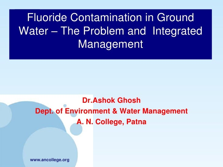 Fluoride Contamination in GroundWater – The Problem and Integrated           Management                  Dr.Ashok Ghosh   ...
