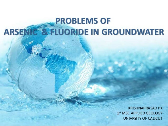 PROBLEMS OF ARSENIC & FLUORIDE IN GROUNDWATER KRISHNAPRASAD PK 1st MSC APPLIED GEOLOGY UNIVRSITY OF CALICUT