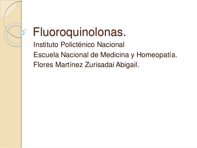 Fluoroquinolonas. Instituto Policténico Nacional Escuela Nacional de Medicina y Homeopatía. Flores Martínez Zurisadai Abig...