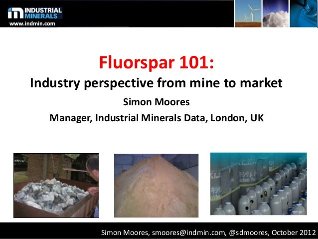 Fluorspar 101: Industry perspective from mine to market Simon Moores Manager, Industrial Minerals Data, London, UK Simon M...