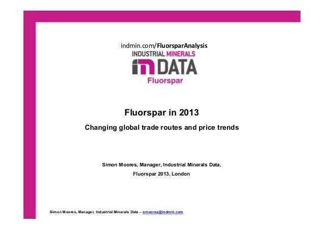 indmin.com/FluorsparAnalysis  Fluorspar in 2013 Changing global trade routes and price trends Simon Moores, Manager, Indus...