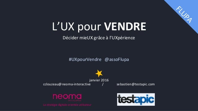 Décider mieUX grâce à l'UXpérience #UXpourVendre @assoFlupa janvier 2016 cclouzeau@neoma-interactive / sebastien@testapic....