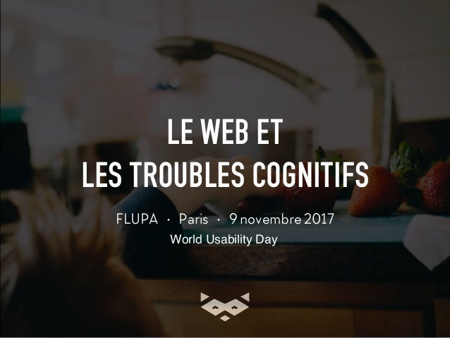 LE WEB ET LES TROUBLES COGNITIFS FLUPA • Paris • 9 novembre 2017 World Usability Day